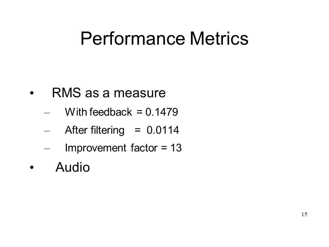 15 Performance Metrics RMS as a measure – With feedback = 0.1479 – After filtering = 0.0114 – Improvement factor = 13 Audio