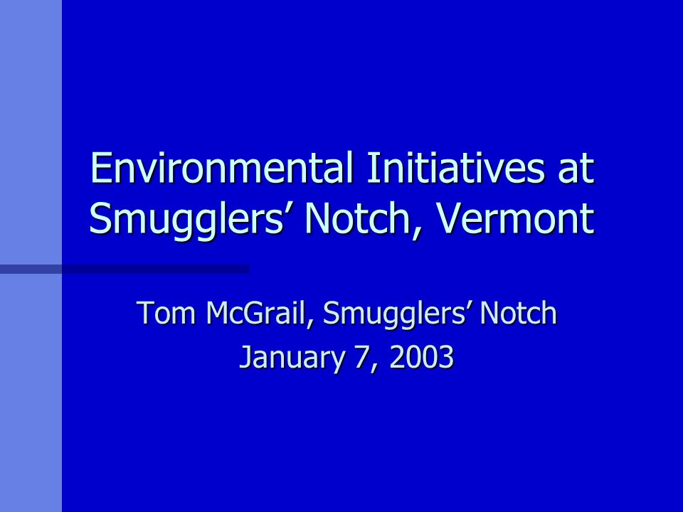 Environmental Initiatives at Smugglers' Notch, Vermont Tom McGrail, Smugglers' Notch January 7, 2003