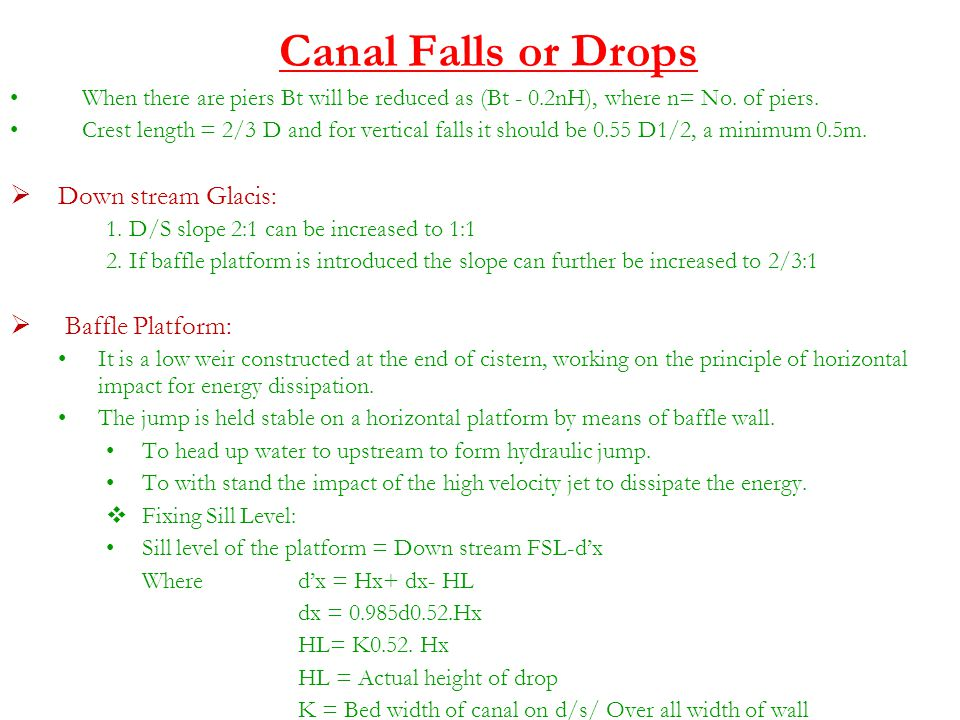 Canal Falls or Drops When there are piers Bt will be reduced as (Bt - 0.2nH), where n= No. of piers. Crest length = 2/3 D and for vertical falls it sh