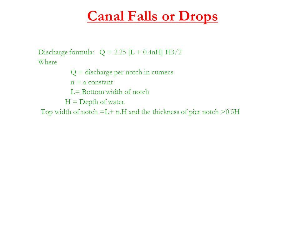 Canal Falls or Drops Discharge formula: Q = 2.25 [L + 0.4nH] H3/2 Where Q = discharge per notch in cumecs n = a constant L= Bottom width of notch H =