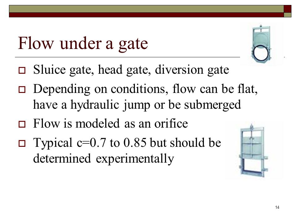 14 Flow under a gate  Sluice gate, head gate, diversion gate  Depending on conditions, flow can be flat, have a hydraulic jump or be submerged  Flow is modeled as an orifice  Typical c=0.7 to 0.85 but should be determined experimentally
