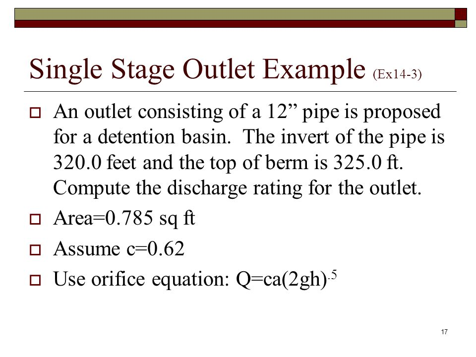 17 Single Stage Outlet Example (Ex14-3)  An outlet consisting of a 12 pipe is proposed for a detention basin.