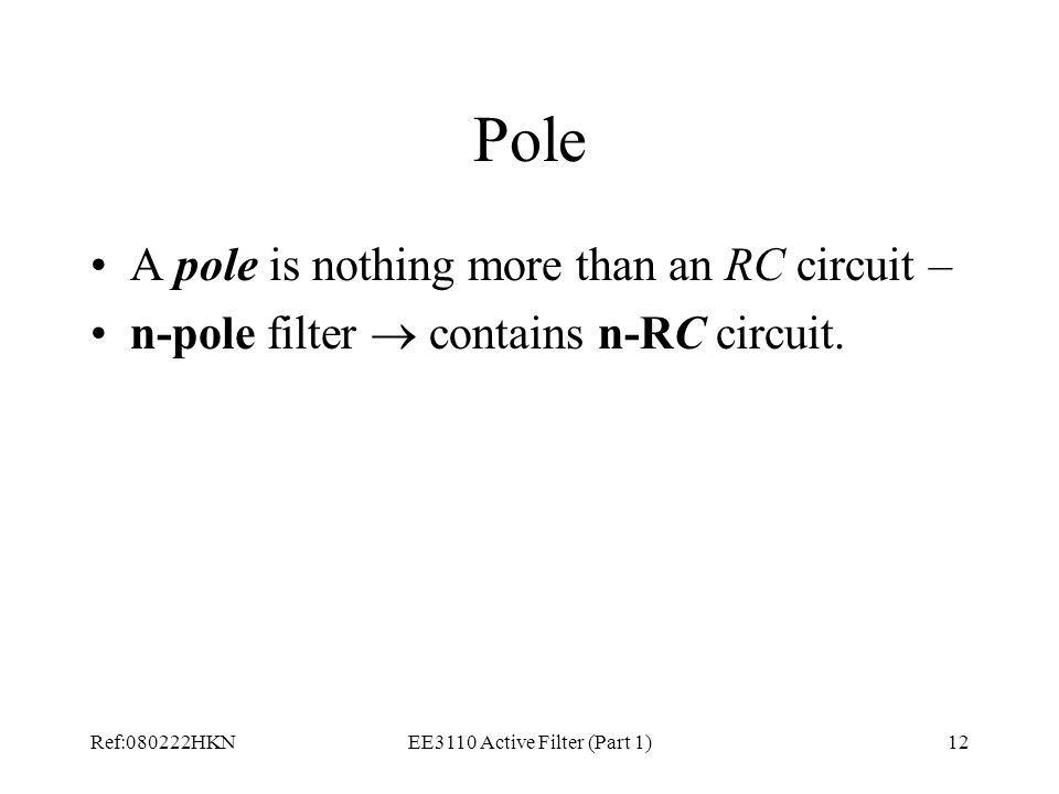 Ref:080222HKNEE3110 Active Filter (Part 1)12 Pole A pole is nothing more than an RC circuit – n-pole filter  contains n-RC circuit.