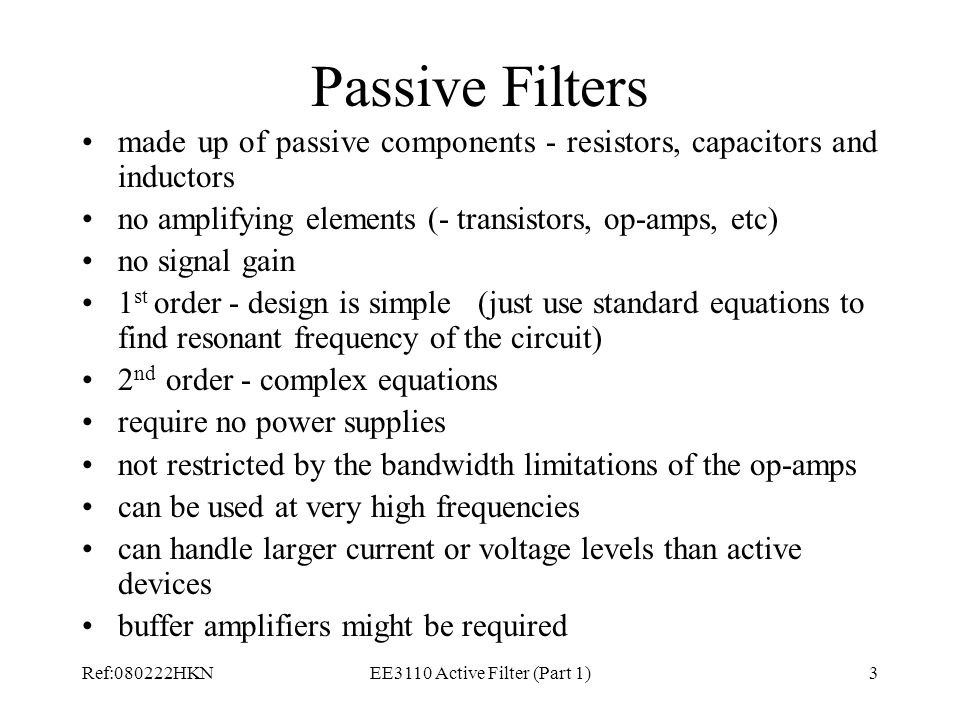 Ref:080222HKNEE3110 Active Filter (Part 1)3 Passive Filters made up of passive components - resistors, capacitors and inductors no amplifying elements (- transistors, op-amps, etc) no signal gain 1 st order - design is simple (just use standard equations to find resonant frequency of the circuit) 2 nd order - complex equations require no power supplies not restricted by the bandwidth limitations of the op-amps can be used at very high frequencies can handle larger current or voltage levels than active devices buffer amplifiers might be required