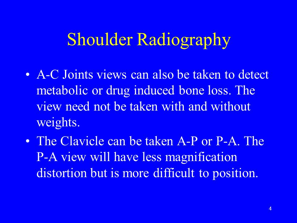 4 Shoulder Radiography A-C Joints views can also be taken to detect metabolic or drug induced bone loss. The view need not be taken with and without w