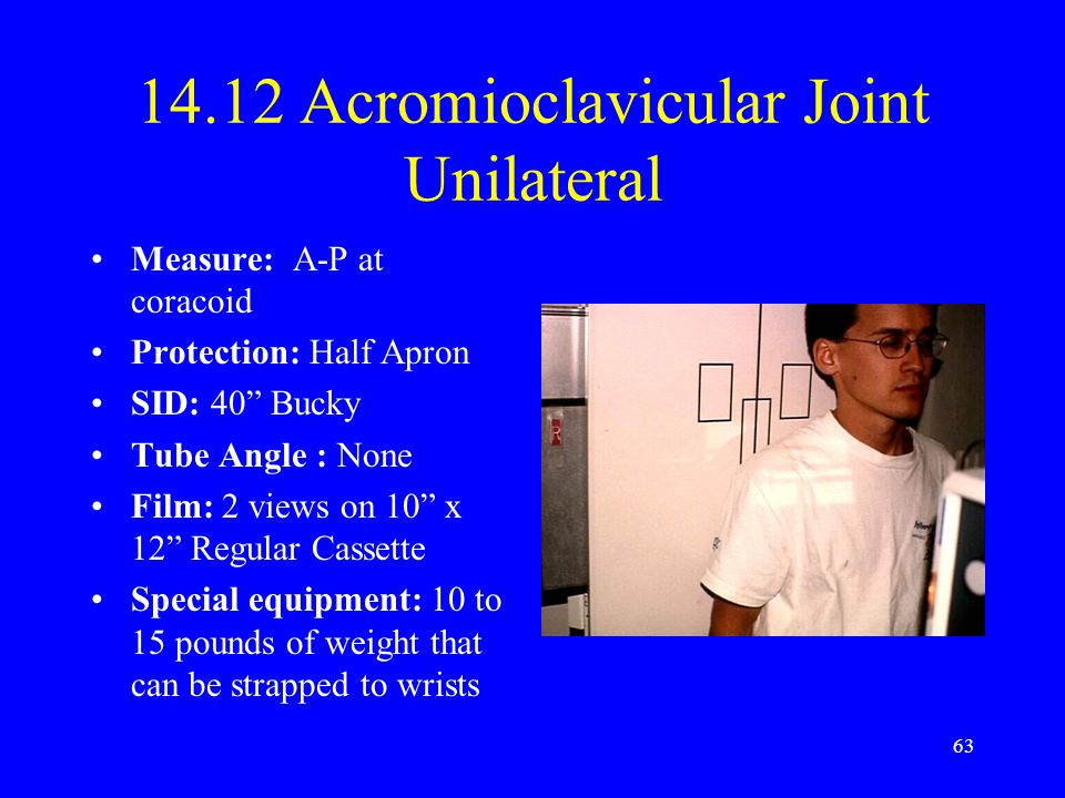 "63 14.12 Acromioclavicular Joint Unilateral Measure: A-P at coracoid Protection: Half Apron SID: 40"" Bucky Tube Angle : None Film: 2 views on 10"" x 12"