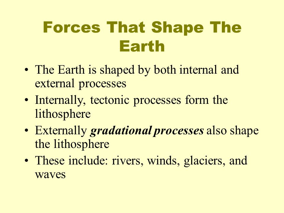 Forces That Shape The Earth The Earth is shaped by both internal and external processes Internally, tectonic processes form the lithosphere Externally
