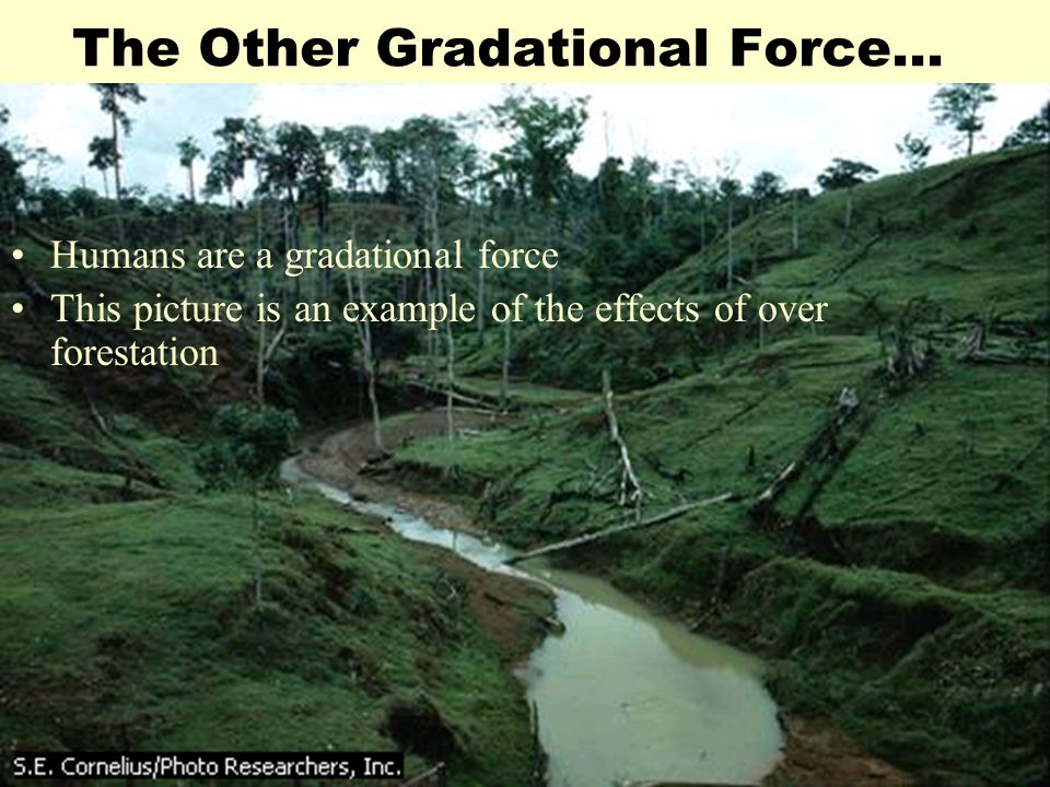 The Other Gradational Force… Humans are a gradational force This picture is an example of the effects of over forestation