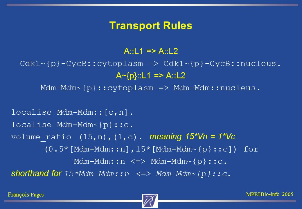 François Fages MPRI Bio-info 2005 Transport Rules A::L1 => A::L2 Cdk1~{p}-CycB::cytoplasm => Cdk1~{p}-CycB::nucleus.