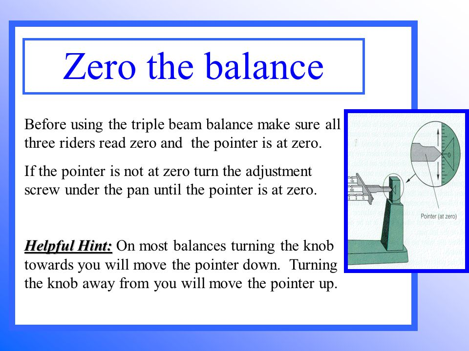Before using the triple beam balance make sure all three riders read zero and the pointer is at zero. If the pointer is not at zero turn the adjustmen