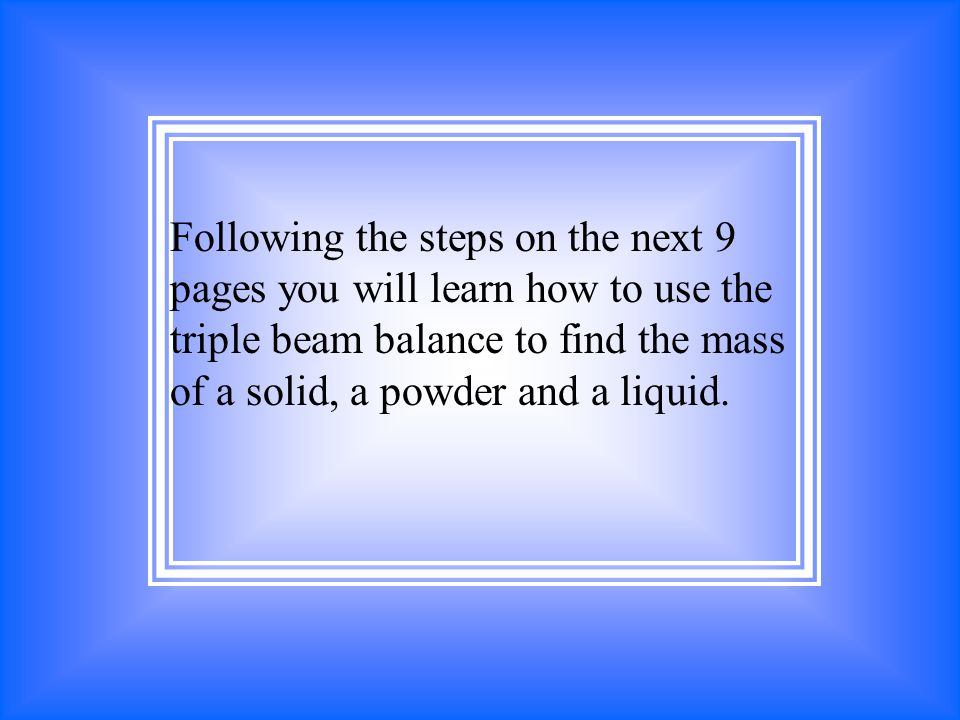 Following the steps on the next 9 pages you will learn how to use the triple beam balance to find the mass of a solid, a powder and a liquid.