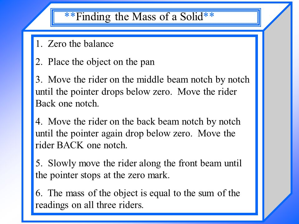 1. Zero the balance 2. Place the object on the pan 3. Move the rider on the middle beam notch by notch until the pointer drops below zero. Move the ri
