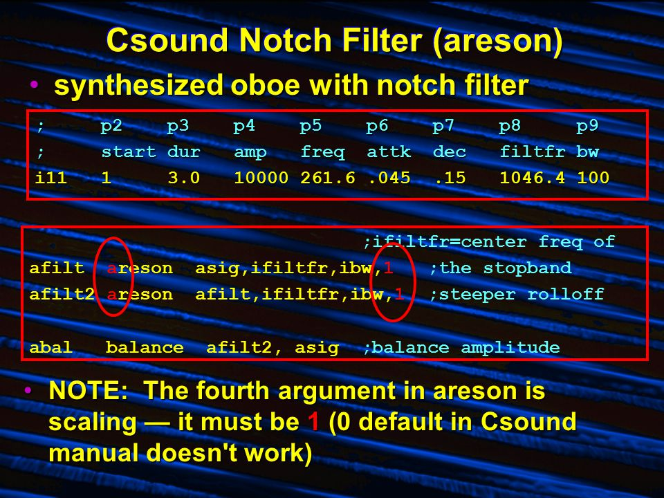 Csound Notch Filter (areson) synthesized oboe with notch filtersynthesized oboe with notch filter ;p2p3p4p5p6p7p8 p9 ;startdurampfreqattkdecfiltfr bw i1113.010000261.6.045.151046.4 100 ;ifiltfr=center freq of afilt areson asig,ifiltfr,ibw,1;the stopband afilt2 areson afilt,ifiltfr,ibw,1;steeper rolloff abal balance afilt2, asig;balance amplitude NOTE: The fourth argument in areson is scaling — it must be 1 (0 default in Csound manual doesn t work)NOTE: The fourth argument in areson is scaling — it must be 1 (0 default in Csound manual doesn t work)