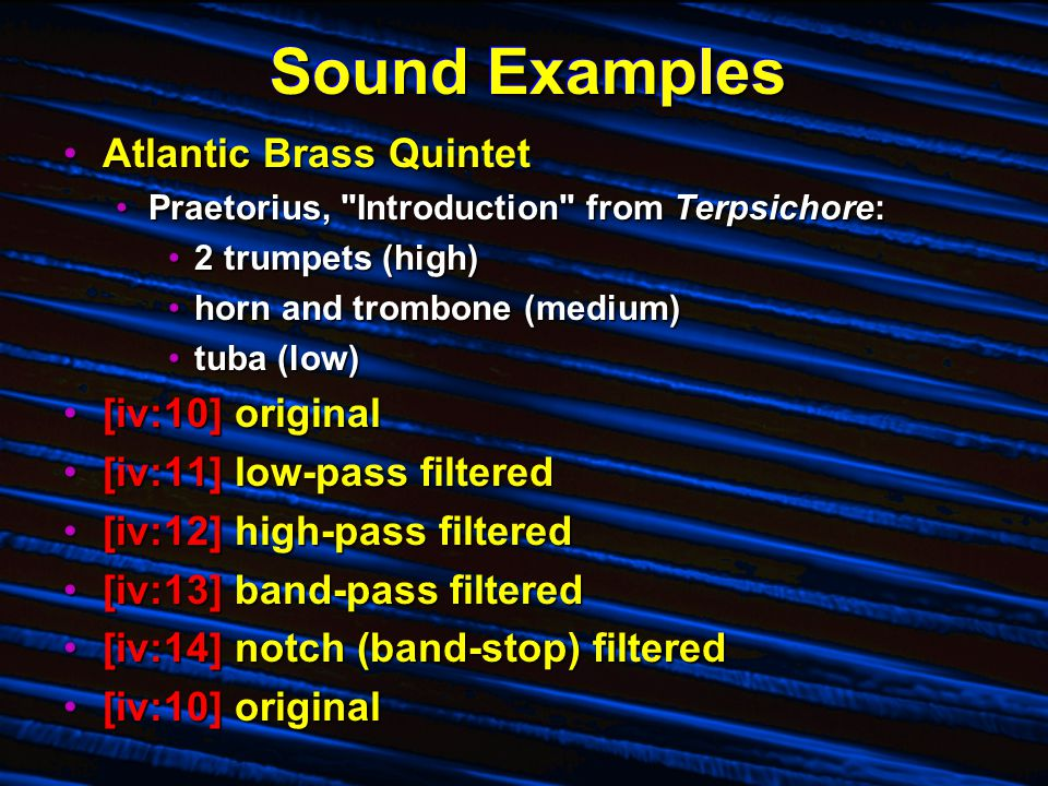 Sound Examples Atlantic Brass QuintetAtlantic Brass Quintet Praetorius, Introduction from Terpsichore:Praetorius, Introduction from Terpsichore: 2 trumpets (high)2 trumpets (high) horn and trombone (medium)horn and trombone (medium) tuba (low)tuba (low) [iv:10] original[iv:10] original [iv:11] low-pass filtered[iv:11] low-pass filtered [iv:12] high-pass filtered[iv:12] high-pass filtered [iv:13] band-pass filtered[iv:13] band-pass filtered [iv:14] notch (band-stop) filtered[iv:14] notch (band-stop) filtered [iv:10] original[iv:10] original