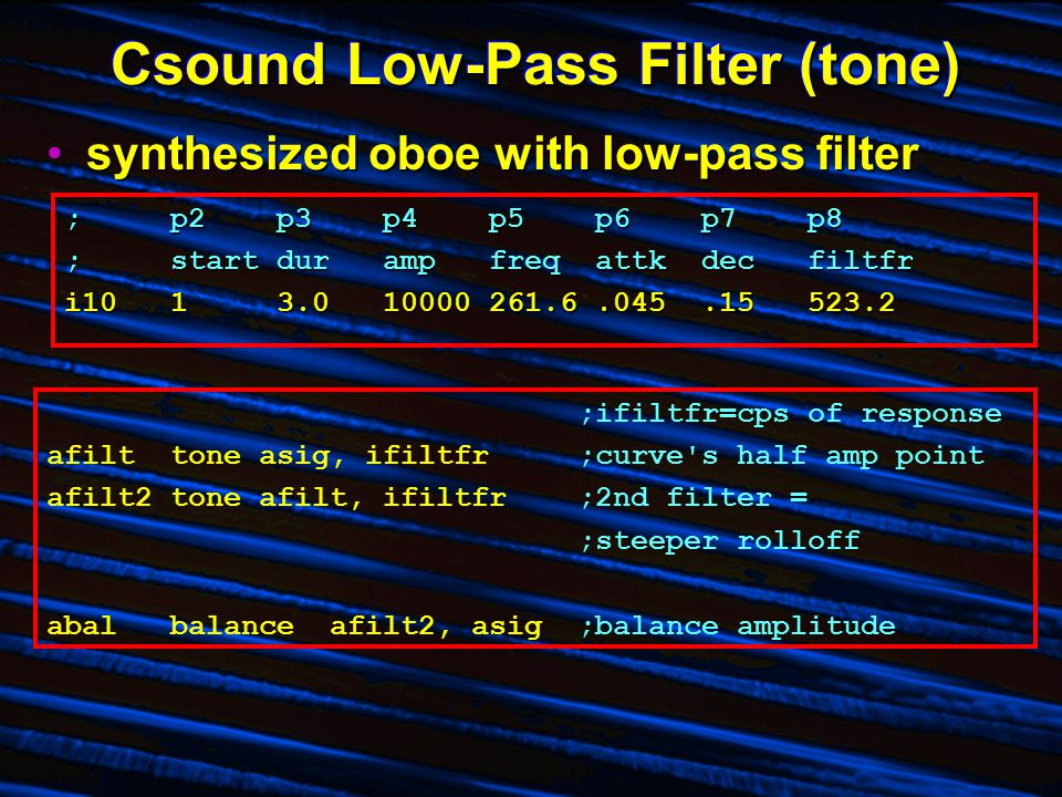 Csound Low-Pass Filter (tone) synthesized oboe with low-pass filtersynthesized oboe with low-pass filter ;p2p3p4p5p6p7p8 ;startdurampfreqattkdecfiltfr i1013.010000261.6.045.15523.2 ;ifiltfr=cps of response afilt toneasig, ifiltfr;curve s half amp point afilt2 toneafilt, ifiltfr;2nd filter = ;steeper rolloff abal balance afilt2, asig;balance amplitude