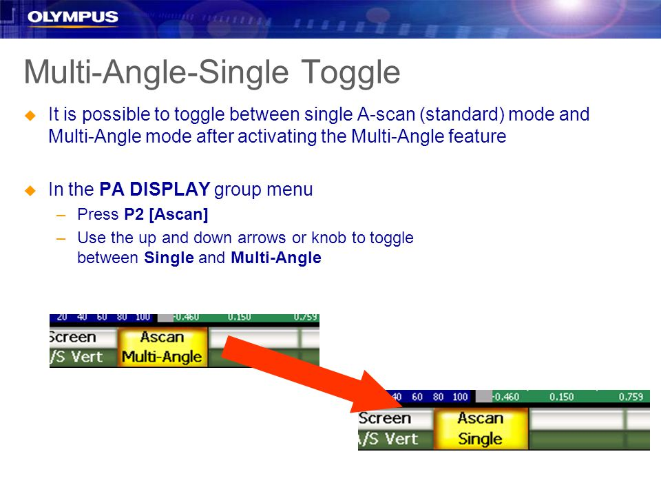 Multi-Angle-Single Toggle u It is possible to toggle between single A-scan (standard) mode and Multi-Angle mode after activating the Multi-Angle feature u In the PA DISPLAY group menu –Press P2 [Ascan] –Use the up and down arrows or knob to toggle between Single and Multi-Angle