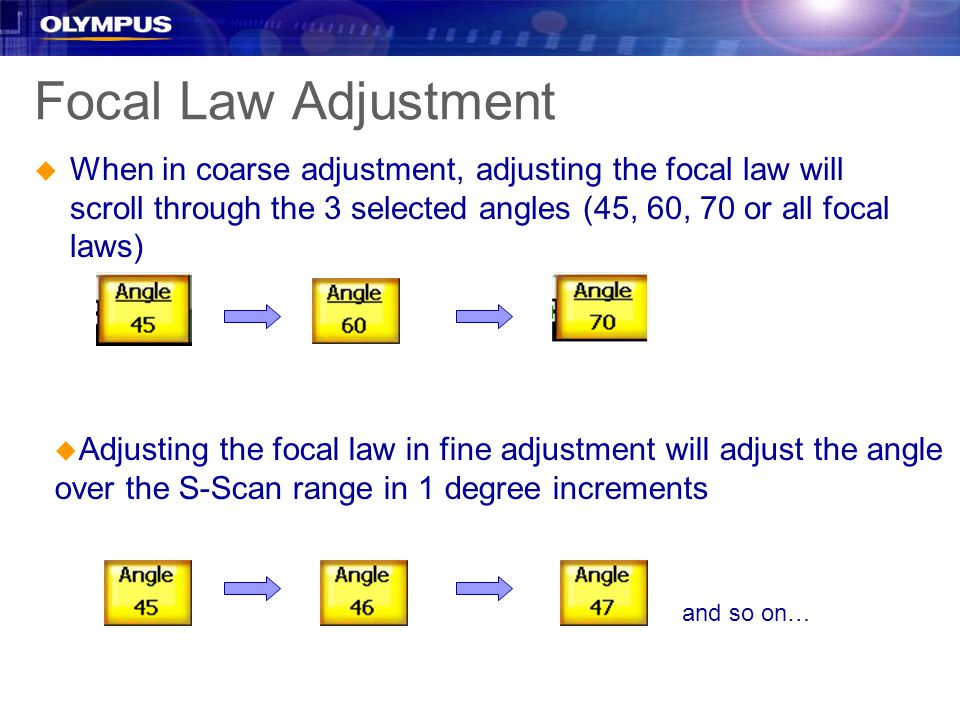 Focal Law Adjustment u When in coarse adjustment, adjusting the focal law will scroll through the 3 selected angles (45, 60, 70 or all focal laws) u Adjusting the focal law in fine adjustment will adjust the angle over the S-Scan range in 1 degree increments and so on…