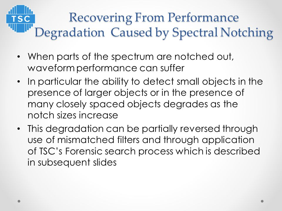 Recovering From Performance Degradation Caused by Spectral Notching When parts of the spectrum are notched out, waveform performance can suffer In particular the ability to detect small objects in the presence of larger objects or in the presence of many closely spaced objects degrades as the notch sizes increase This degradation can be partially reversed through use of mismatched filters and through application of TSC's Forensic search process which is described in subsequent slides