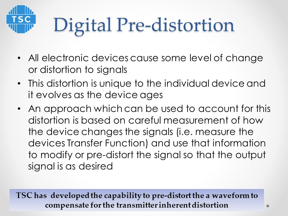 Digital Pre-distortion All electronic devices cause some level of change or distortion to signals This distortion is unique to the individual device and it evolves as the device ages An approach which can be used to account for this distortion is based on careful measurement of how the device changes the signals (i.e.