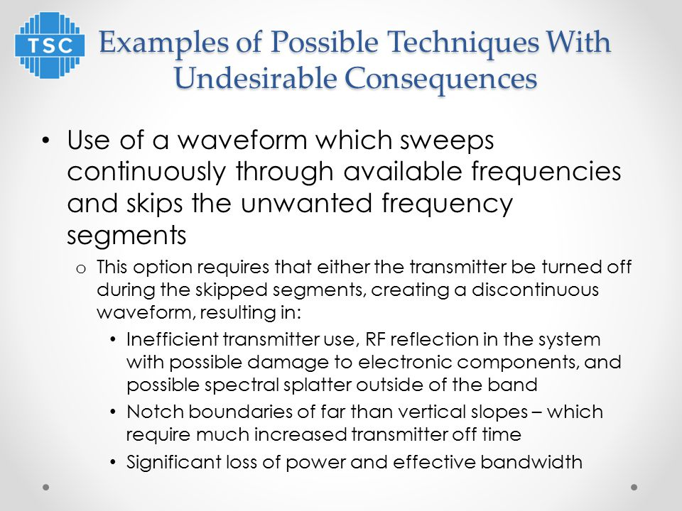 Examples of Possible Techniques With Undesirable Consequences Use of a waveform which sweeps continuously through available frequencies and skips the unwanted frequency segments o This option requires that either the transmitter be turned off during the skipped segments, creating a discontinuous waveform, resulting in: Inefficient transmitter use, RF reflection in the system with possible damage to electronic components, and possible spectral splatter outside of the band Notch boundaries of far than vertical slopes – which require much increased transmitter off time Significant loss of power and effective bandwidth
