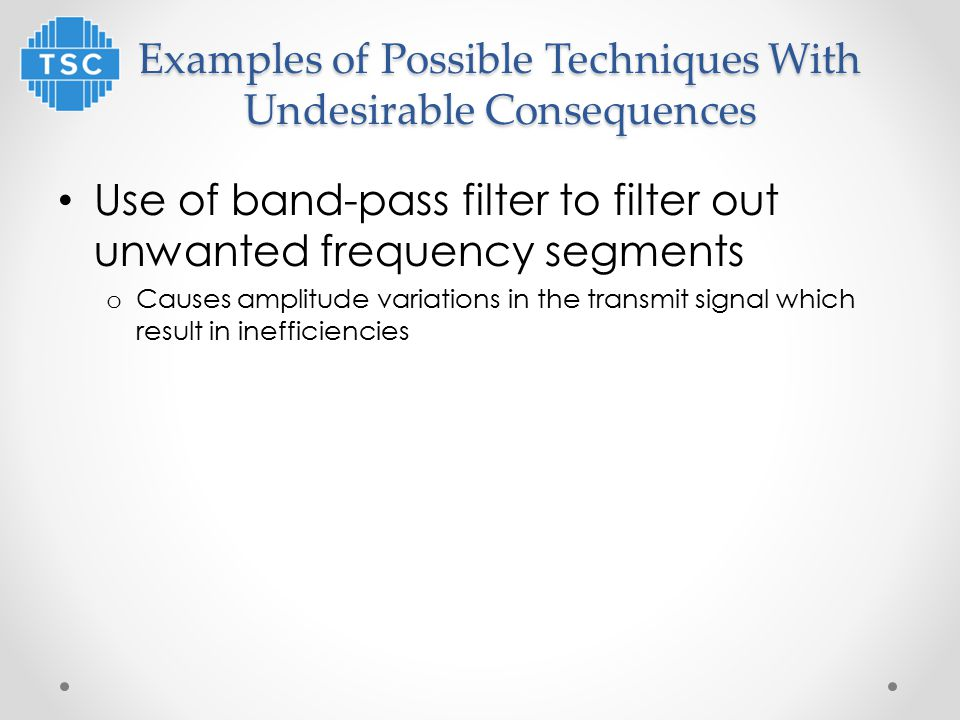 Examples of Possible Techniques With Undesirable Consequences Use of band-pass filter to filter out unwanted frequency segments o Causes amplitude variations in the transmit signal which result in inefficiencies