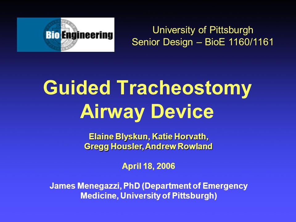 Guided Tracheostomy Airway Device University of Pittsburgh Senior Design – BioE 1160/1161 Elaine Blyskun, Katie Horvath, Gregg Housler, Andrew Rowland