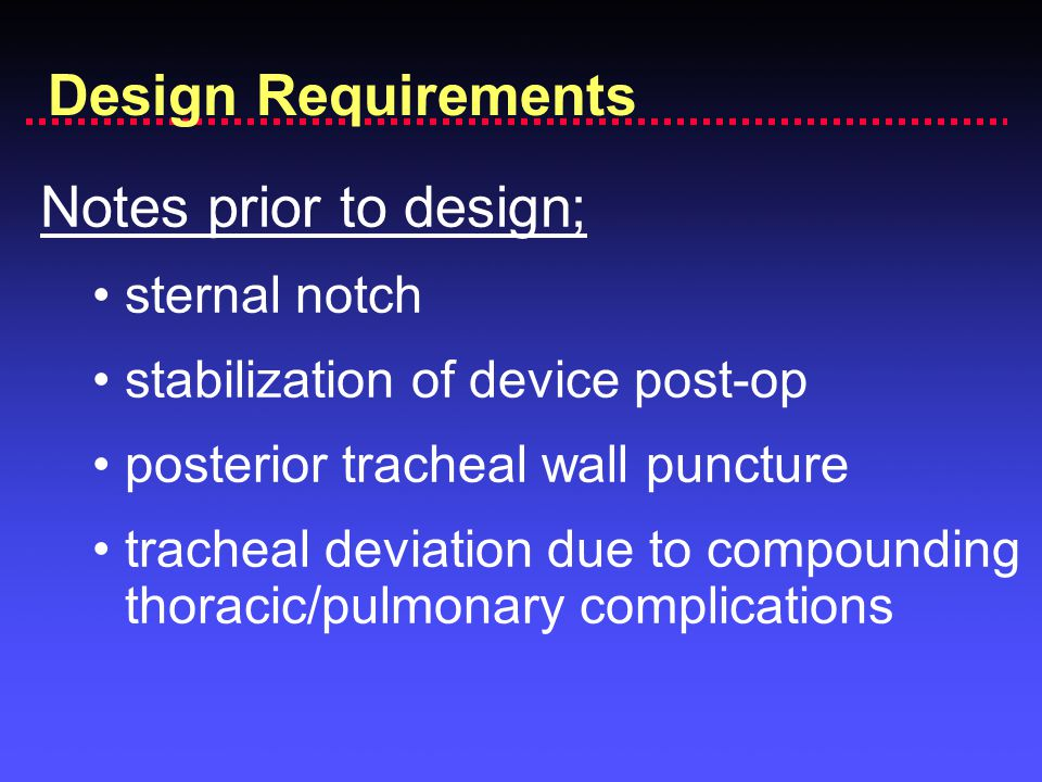 Notes prior to design; sternal notch stabilization of device post-op posterior tracheal wall puncture tracheal deviation due to compounding thoracic/pulmonary complications Design Requirements