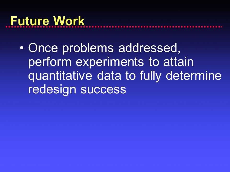 Once problems addressed, perform experiments to attain quantitative data to fully determine redesign success Future Work