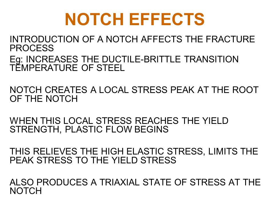NOTCH EFFECTS INTRODUCTION OF A NOTCH AFFECTS THE FRACTURE PROCESS Eg: INCREASES THE DUCTILE-BRITTLE TRANSITION TEMPERATURE OF STEEL NOTCH CREATES A LOCAL STRESS PEAK AT THE ROOT OF THE NOTCH WHEN THIS LOCAL STRESS REACHES THE YIELD STRENGTH, PLASTIC FLOW BEGINS THIS RELIEVES THE HIGH ELASTIC STRESS, LIMITS THE PEAK STRESS TO THE YIELD STRESS ALSO PRODUCES A TRIAXIAL STATE OF STRESS AT THE NOTCH