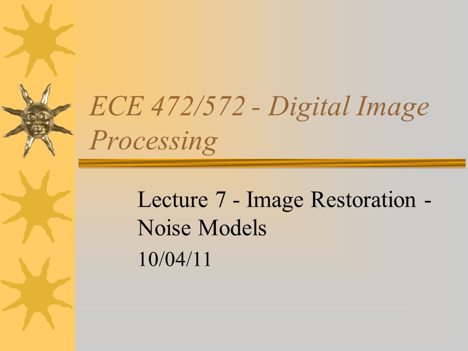 ECE 472/572 - Digital Image Processing Lecture 7 - Image Restoration - Noise Models 10/04/11