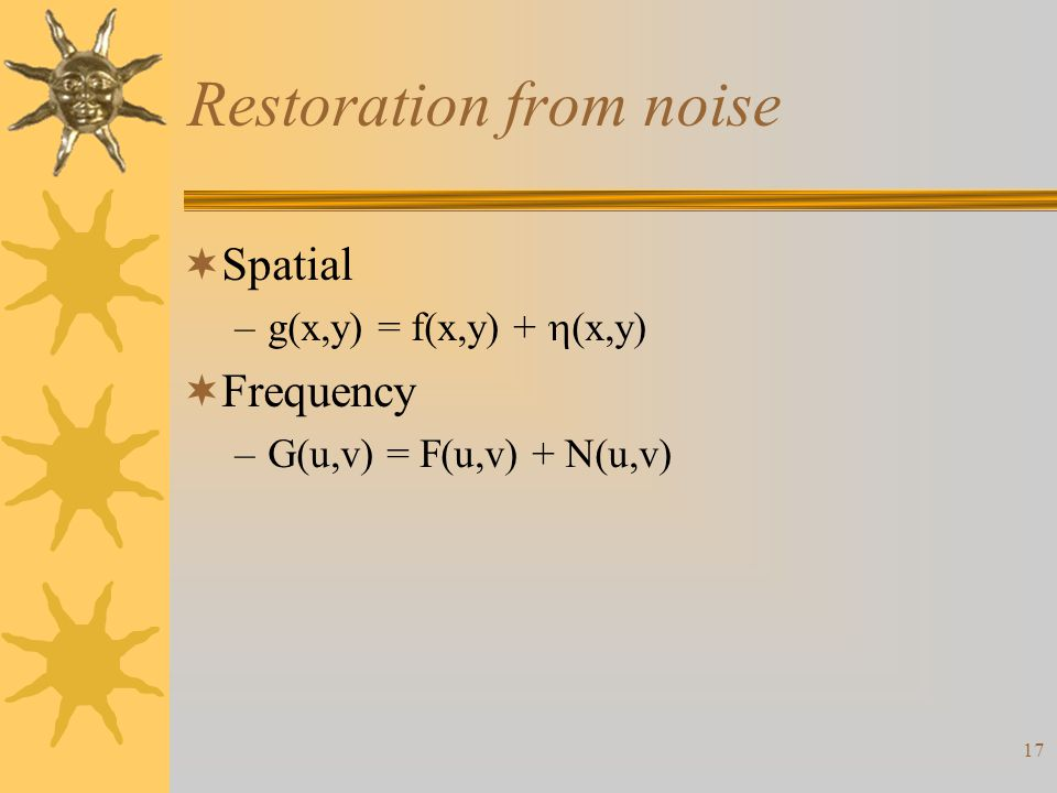 17 Restoration from noise  Spatial –g(x,y) = f(x,y) +  (x,y)  Frequency –G(u,v) = F(u,v) + N(u,v)