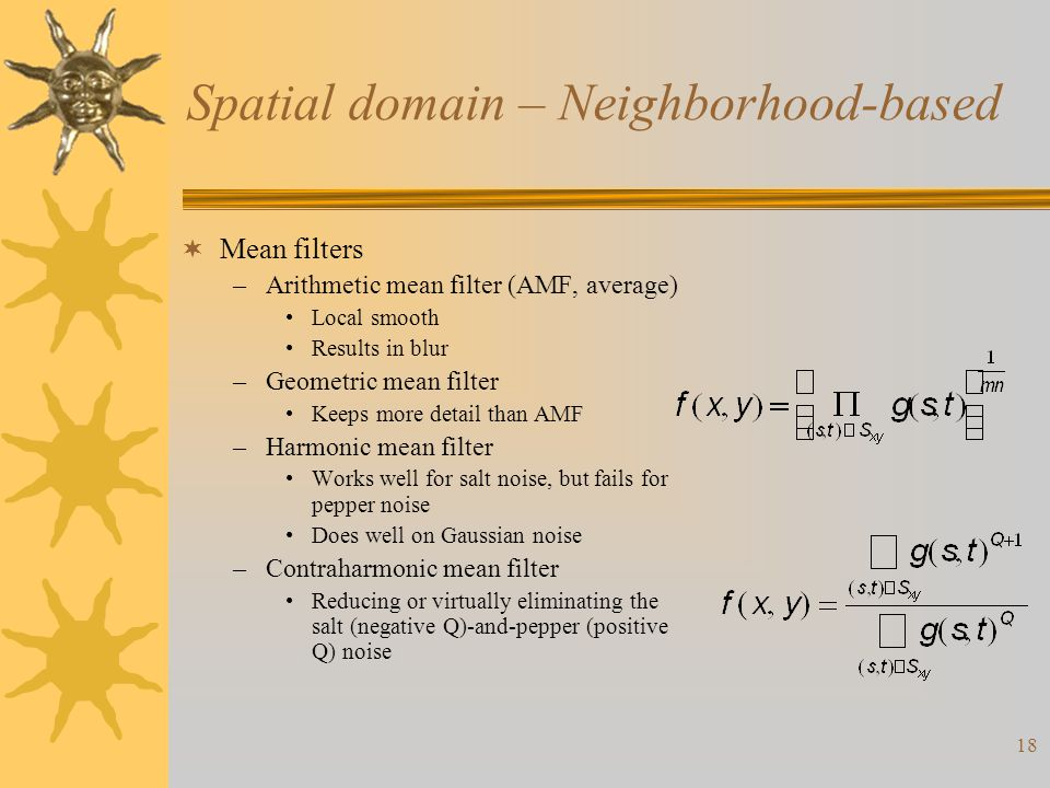 18 Spatial domain – Neighborhood-based  Mean filters –Arithmetic mean filter (AMF, average) Local smooth Results in blur –Geometric mean filter Keeps more detail than AMF –Harmonic mean filter Works well for salt noise, but fails for pepper noise Does well on Gaussian noise –Contraharmonic mean filter Reducing or virtually eliminating the salt (negative Q)-and-pepper (positive Q) noise