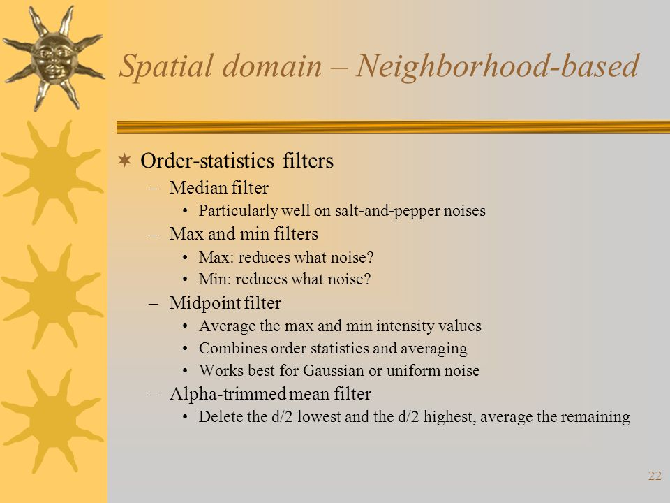 22 Spatial domain – Neighborhood-based  Order-statistics filters –Median filter Particularly well on salt-and-pepper noises –Max and min filters Max: reduces what noise.