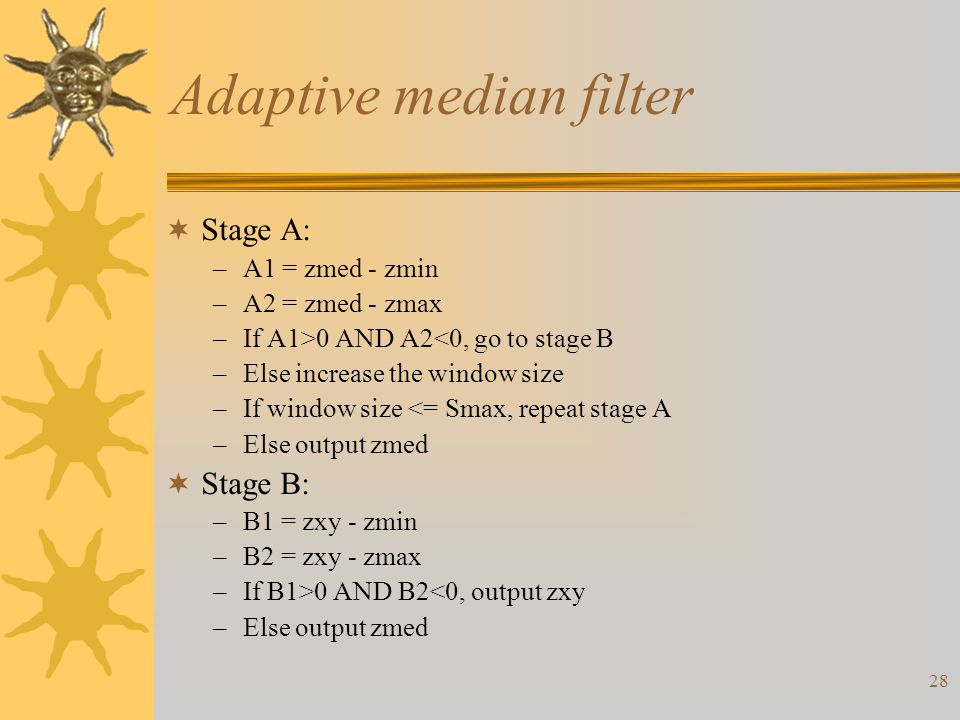 28 Adaptive median filter  Stage A: –A1 = zmed - zmin –A2 = zmed - zmax –If A1>0 AND A2<0, go to stage B –Else increase the window size –If window size <= Smax, repeat stage A –Else output zmed  Stage B: –B1 = zxy - zmin –B2 = zxy - zmax –If B1>0 AND B2<0, output zxy –Else output zmed
