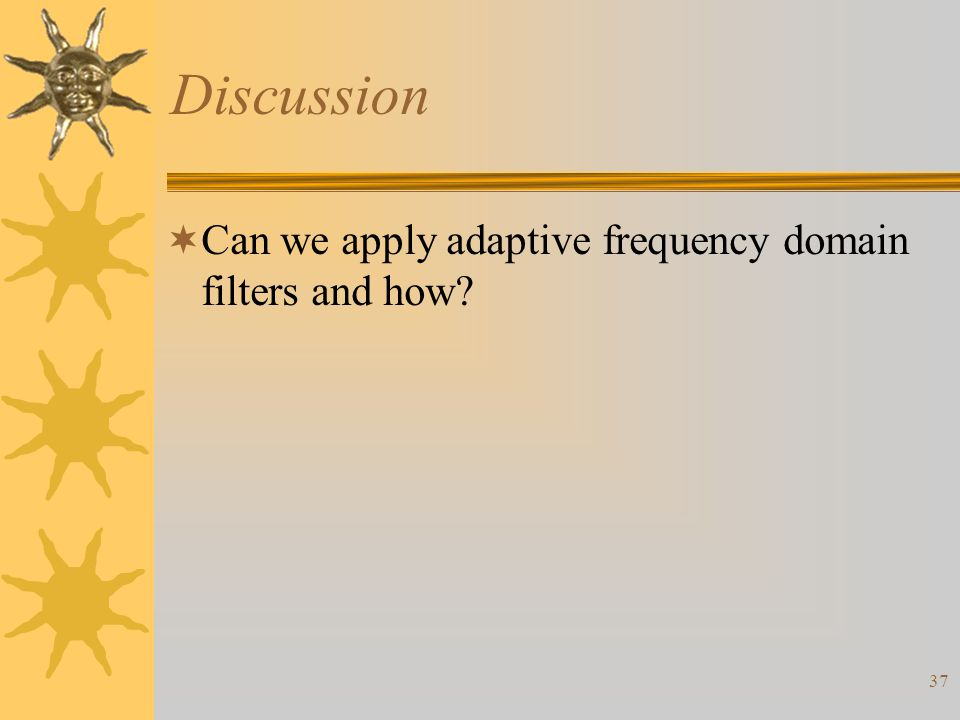 37 Discussion  Can we apply adaptive frequency domain filters and how