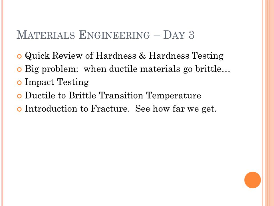 M ATERIALS E NGINEERING – D AY 3 Quick Review of Hardness & Hardness Testing Big problem: when ductile materials go brittle… Impact Testing Ductile to Brittle Transition Temperature Introduction to Fracture.