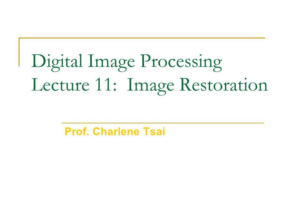 Digital Image Processing Lecture 11: Image Restoration Prof. Charlene Tsai