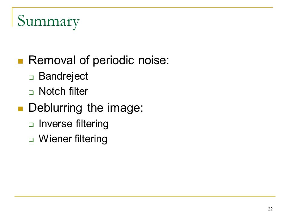 22 Summary Removal of periodic noise:  Bandreject  Notch filter Deblurring the image:  Inverse filtering  Wiener filtering