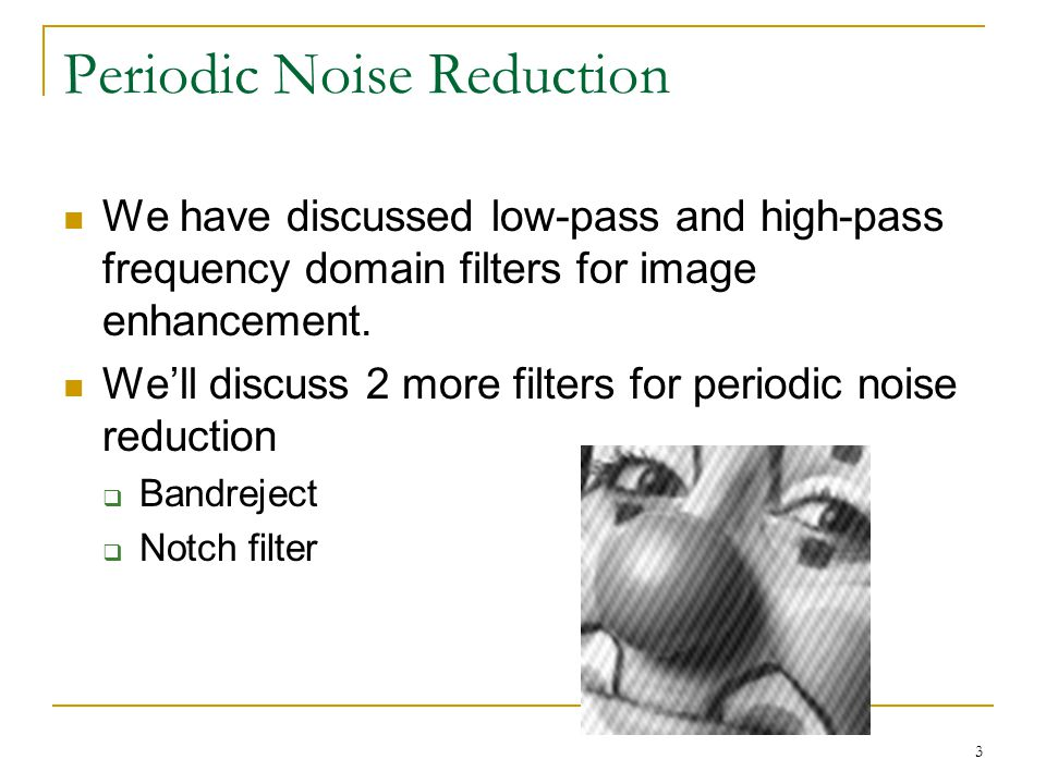 3 Periodic Noise Reduction We have discussed low-pass and high-pass frequency domain filters for image enhancement.