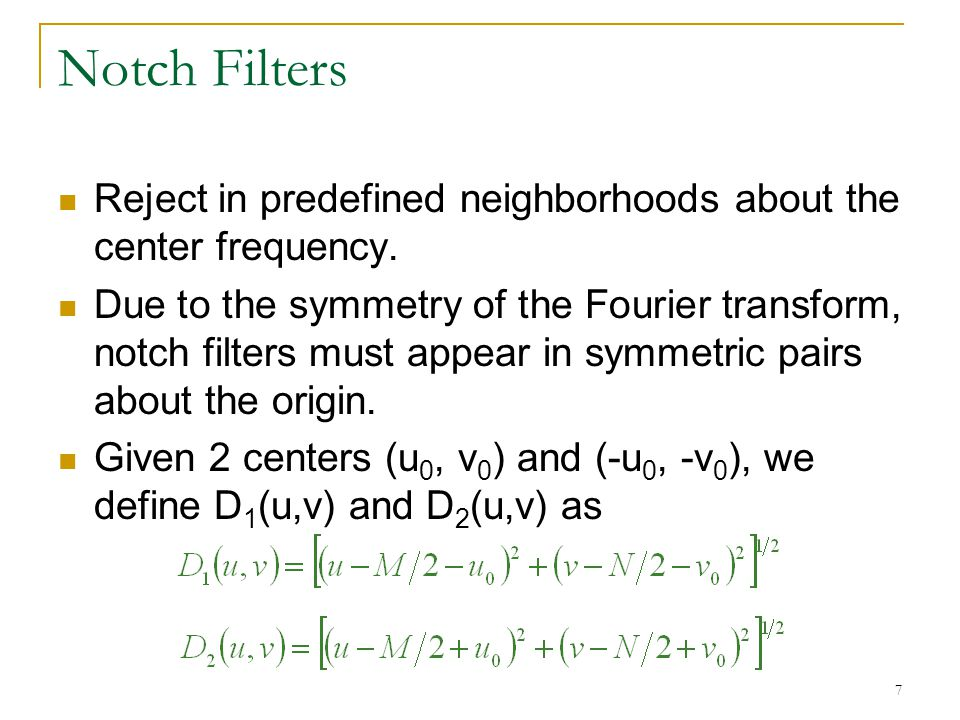 7 Notch Filters Reject in predefined neighborhoods about the center frequency.