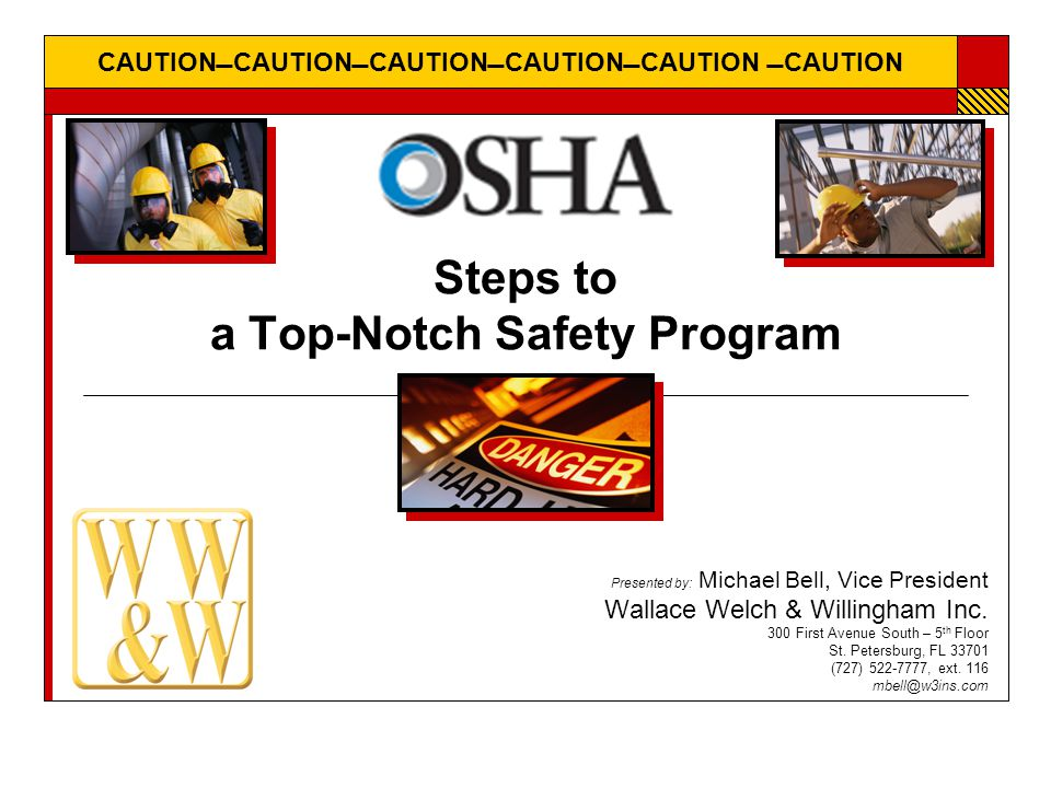 CAUTIONCAUTIONCAUTIONCAUTIONCAUTION CAUTION Steps to a Top-Notch Safety Program Presented by: Michael Bell, Vice President Wallace Welch & Willin
