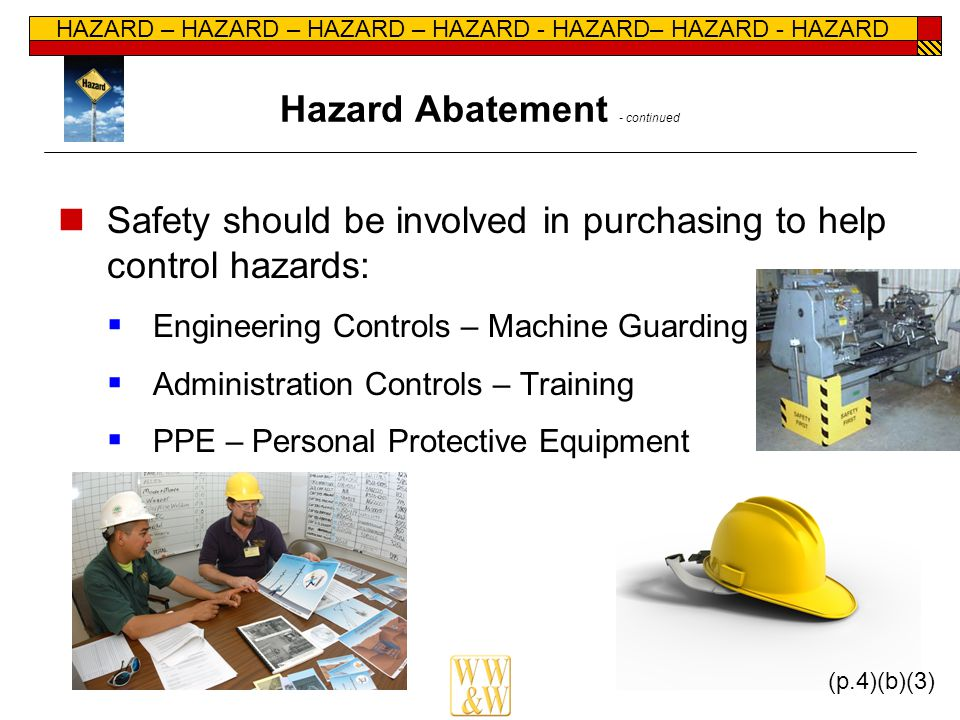 HAZARD – HAZARD – HAZARD – HAZARD - HAZARD– HAZARD - HAZARD Hazard Abatement - continued Safety should be involved in purchasing to help control hazards:  Engineering Controls – Machine Guarding  Administration Controls – Training  PPE – Personal Protective Equipment (p.4)(b)(3)