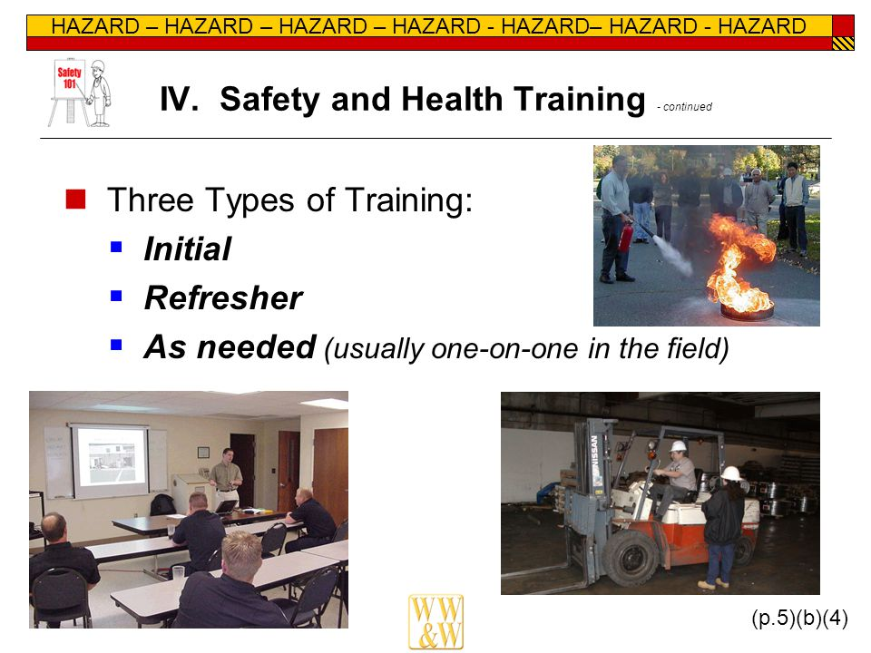 HAZARD – HAZARD – HAZARD – HAZARD - HAZARD– HAZARD - HAZARD IV. Safety and Health Training - continued Three Types of Training:  Initial  Refresher