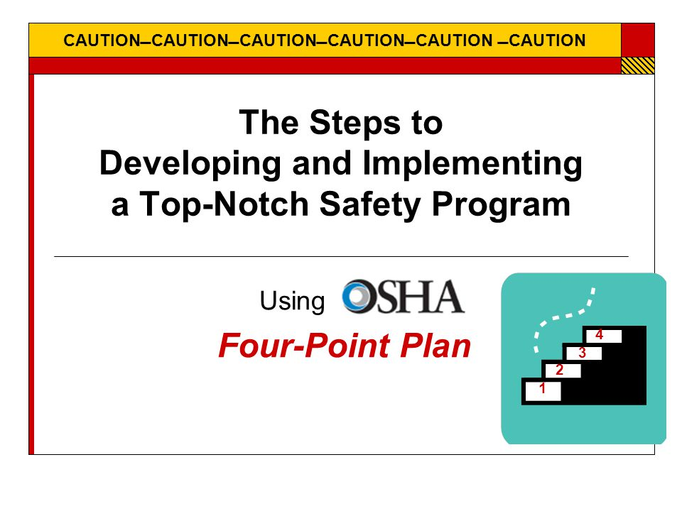 CAUTIONCAUTIONCAUTIONCAUTIONCAUTION CAUTION The Steps to Developing and Implementing a Top-Notch Safety Program Using OSHA's Four-Point Plan 4 3 2 1