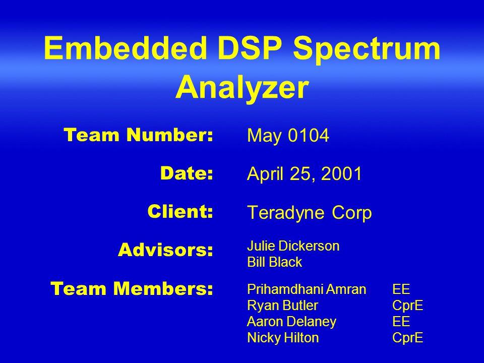 Embedded DSP Spectrum Analyzer May 0104 April 25, 2001 Teradyne Corp Julie Dickerson Bill Black Prihamdhani AmranEE Ryan ButlerCprE Aaron DelaneyEE Nicky HiltonCprE Team Number: Date: Client: Advisors: Team Members: