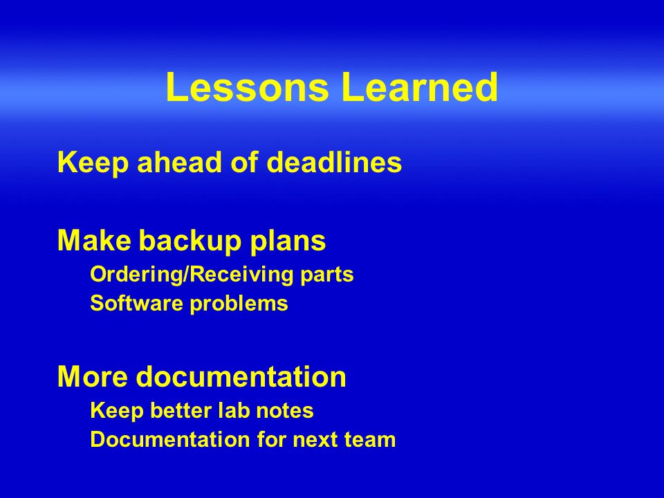 Lessons Learned Keep ahead of deadlines Make backup plans Ordering/Receiving parts Software problems More documentation Keep better lab notes Documentation for next team