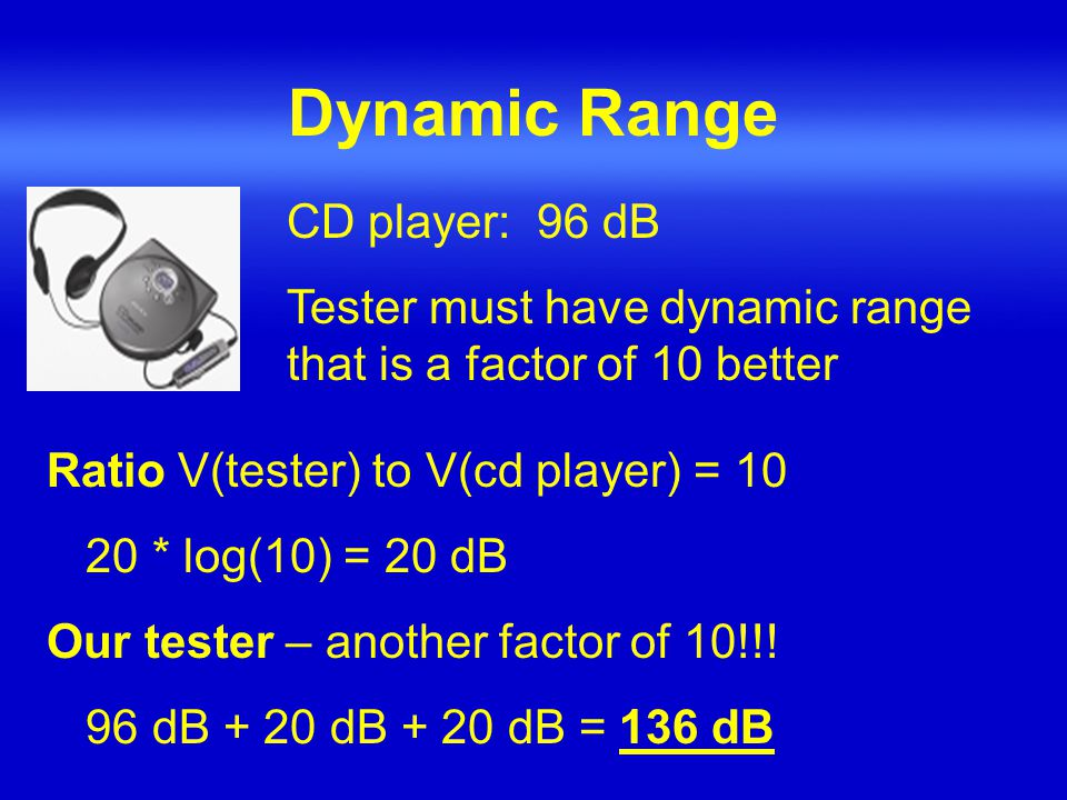 Dynamic Range CD player: 96 dB Tester must have dynamic range that is a factor of 10 better Ratio V(tester) to V(cd player) = 10 20 * log(10) = 20 dB Our tester – another factor of 10!!.