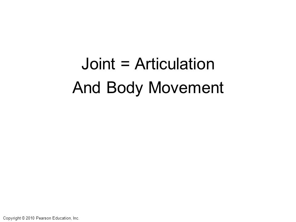 Copyright © 2010 Pearson Education, Inc. Joint = Articulation And Body Movement