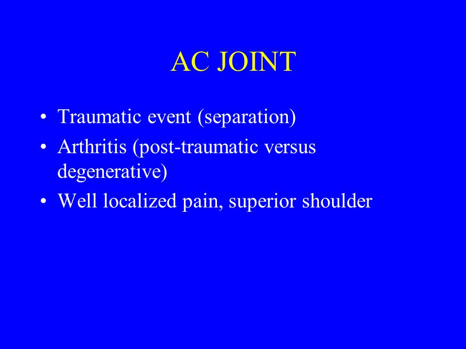 AC JOINT Traumatic event (separation) Arthritis (post-traumatic versus degenerative) Well localized pain, superior shoulder