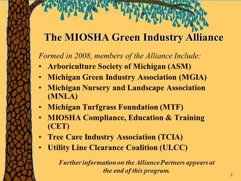3 The MIOSHA Green Industry Alliance Formed in 2008, members of the Alliance Include: Arboriculture Society of Michigan (ASM) Michigan Green Industry Association (MGIA) Michigan Nursery and Landscape Association (MNLA) Michigan Turfgrass Foundation (MTF) MIOSHA Compliance, Education & Training (CET) Tree Care Industry Association (TCIA) Utility Line Clearance Coalition (ULCC) Further information on the Alliance Partners appears at the end of this program.